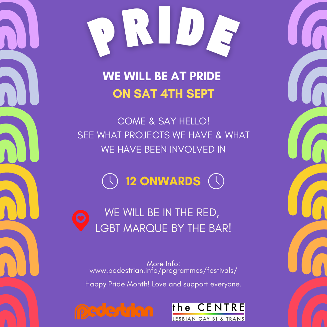 WE WILL BE AT PRIDE   ON SAT 4TH SEPT      12 ONWARDS  More Info:  www.pedestrian.info/programmes/festivals/   Happy Pride Month! Love and support everyone.  PRIDE  PRIDE  COME & SAY HELLO!  SEE WHAT PROJECTS WE HAVE & WHAT WE HAVE BEEN INVOLVED IN  WE WILL BE IN THE RED,   LGBT MARQUE BY THE BAR!